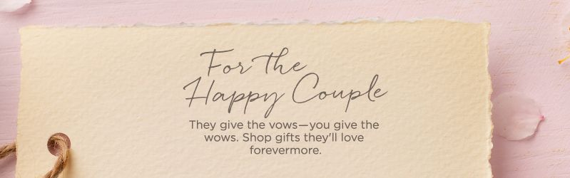 For the Happy Couple. They give the vows―you give the wows. Shop gifts they'll love forevermore.