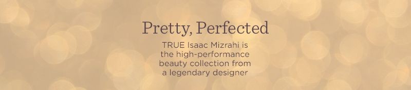 Pretty, Perfected. TRUE Isaac MIzrahi is the high-performance beauty collection from a legendary designer