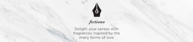 Fictions Delight your senses with fragrances inspired by the many forms of love