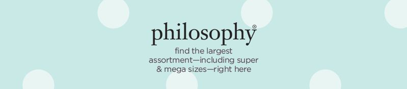 philosophy, find the largest assortment—including super & mega sizes—right here