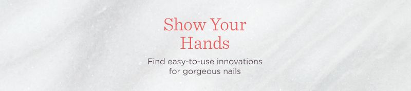 Show Your Hands. Find easy-to-use innovations for gorgeous nails