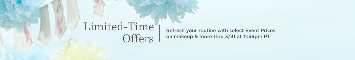 Limited-Time Offers. Refresh your routine with select Event Prices on makeup & more thru 3/31 at 11:59pm PT