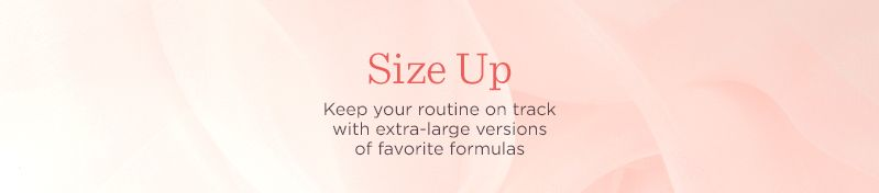 Size Up. Keep your routine on track with extra-large versions of favorite formulas