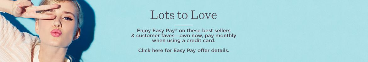 Lots to Love. Enjoy Easy Pay® on these best sellers & customer faves―own now, pay monthly when using a credit card. Click here for Easy Pay offer details.