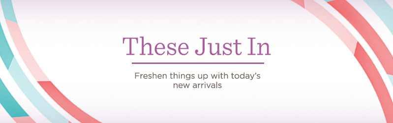These Just In, Freshen things up with today's new arrivals