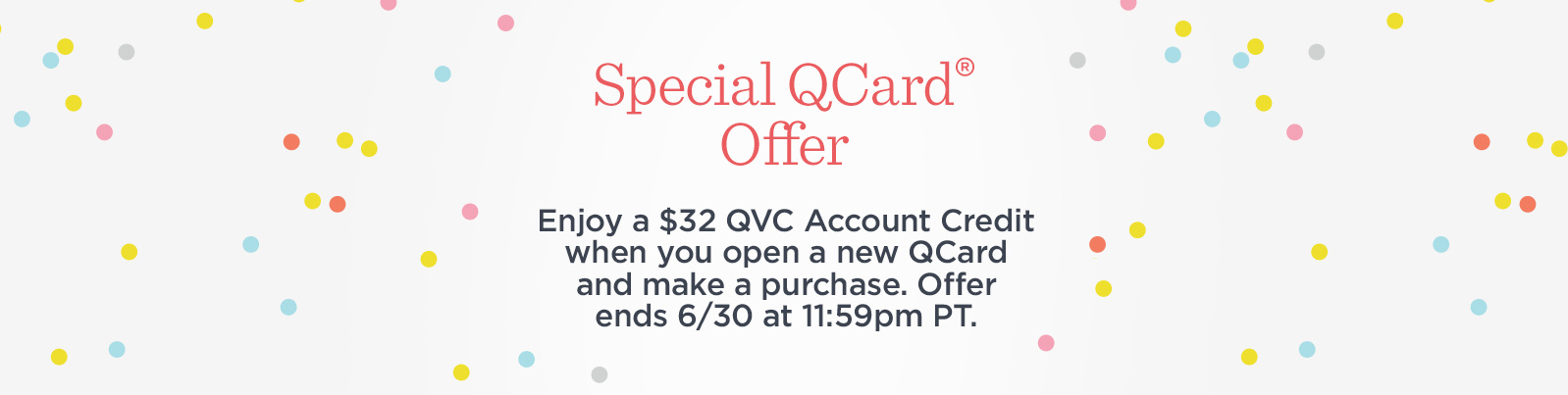 Special QCard Offer.  Enjoy a $32 QVC Account Credit when you open a new QCard and make a purchase. Offer ends 6/30 at 11:59pm PT.