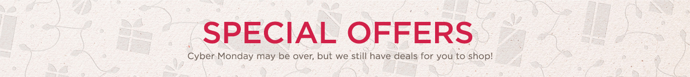 More Special Offers. Cyber Monday may be over, but we still have deals for you to shop!