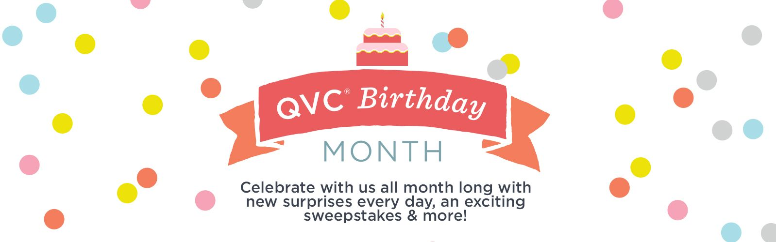 QVC Birthday Month.  Celebrate with us all month long with new surprises every day, an exciting sweepstakes & more!