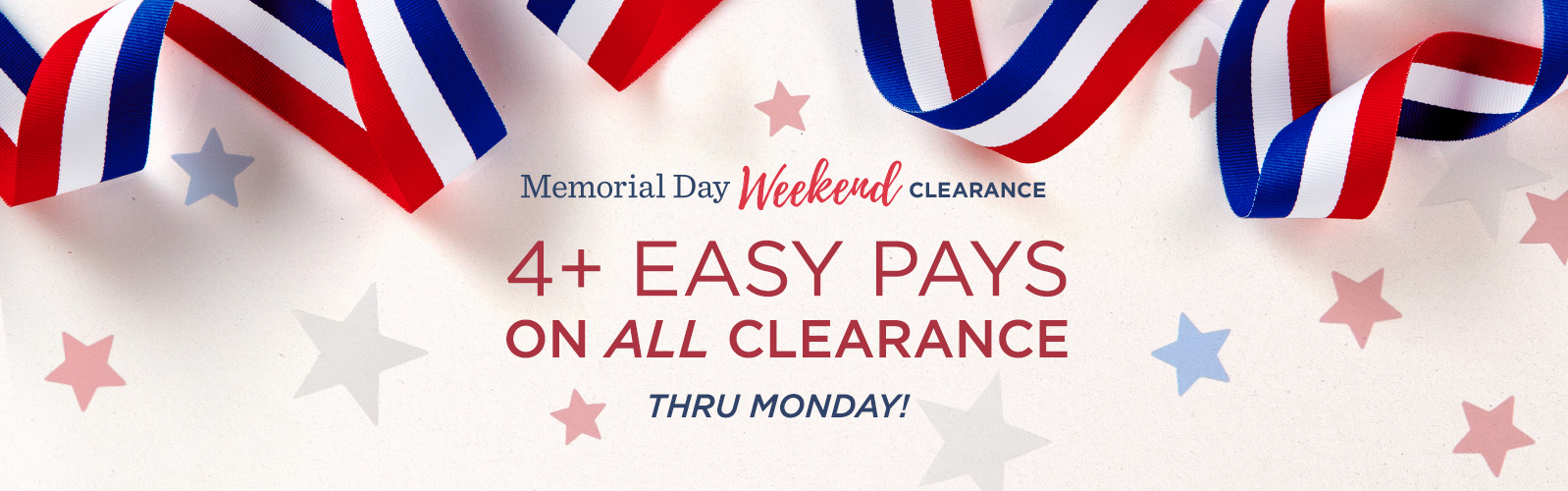 Memorial Day Weekend Clearance. 4+ Easy Pays on ALL Clearance. Thru Monday!