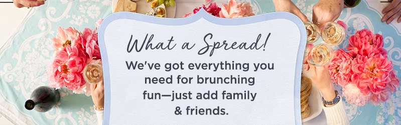 What a Spread! We've got everything you need for brunching fun—just add family & friends.