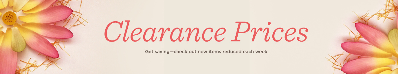 Clearance Prices. Get saving―check out new items reduced each week