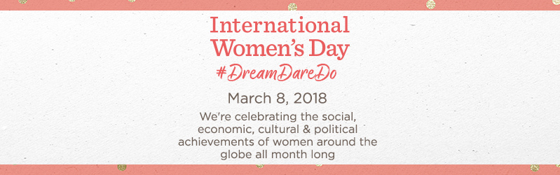International Women's Day #DreamDareDo  March 8, 2018  We're celebrating the social, economic, cultural & political achievements of women around the globe all month long