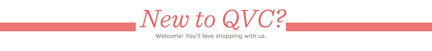 New to QVC?  Welcome! You'll love shopping with us.