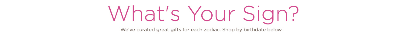 What's Your Sign?  We've curated great gifts for each zodiac. Shop by birthdate below