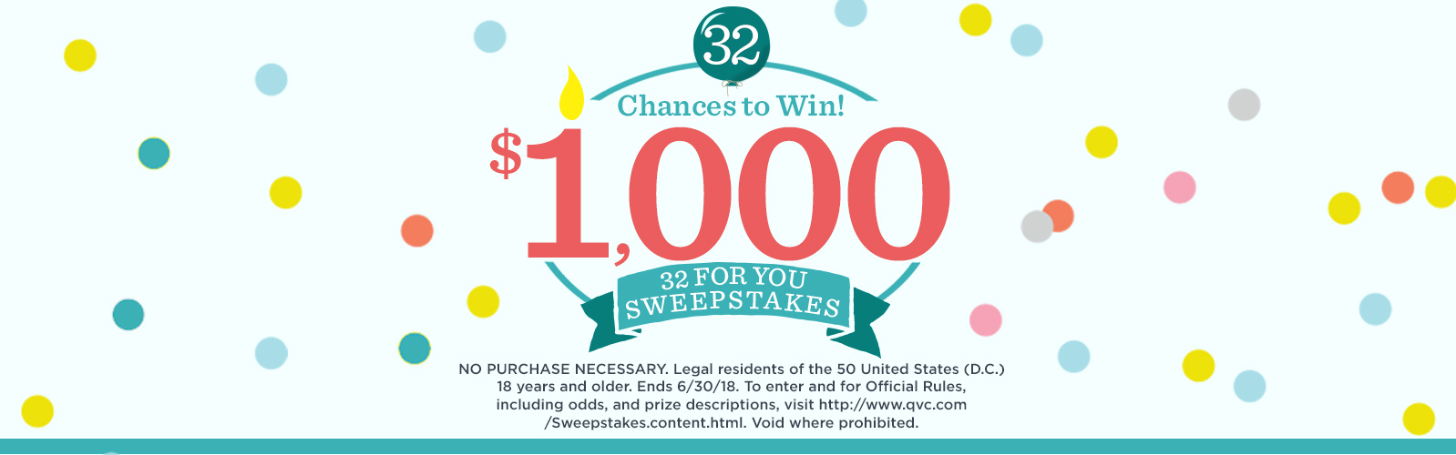 32 Chances to Win $1,000. 32 For You Sweepstakes.  NO PURCHASE NECESSARY. Legal residents of the 50 United States (D.C.) 18 years and older. Ends 6/30/18. To enter and for Official Rules, including odds, and prize descriptions, visit http://www.qvc.com/Sweepstakes.content.html. Void where prohibited.