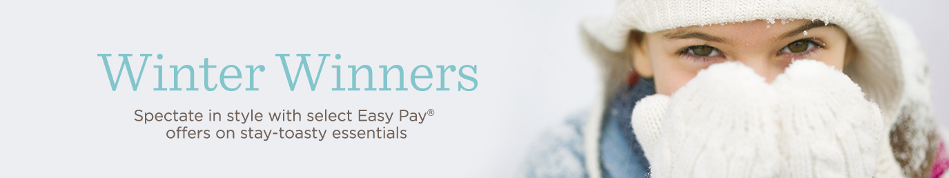 Winter Winners. Spectate in style with select Easy Pay® offers on stay-toasty essentials