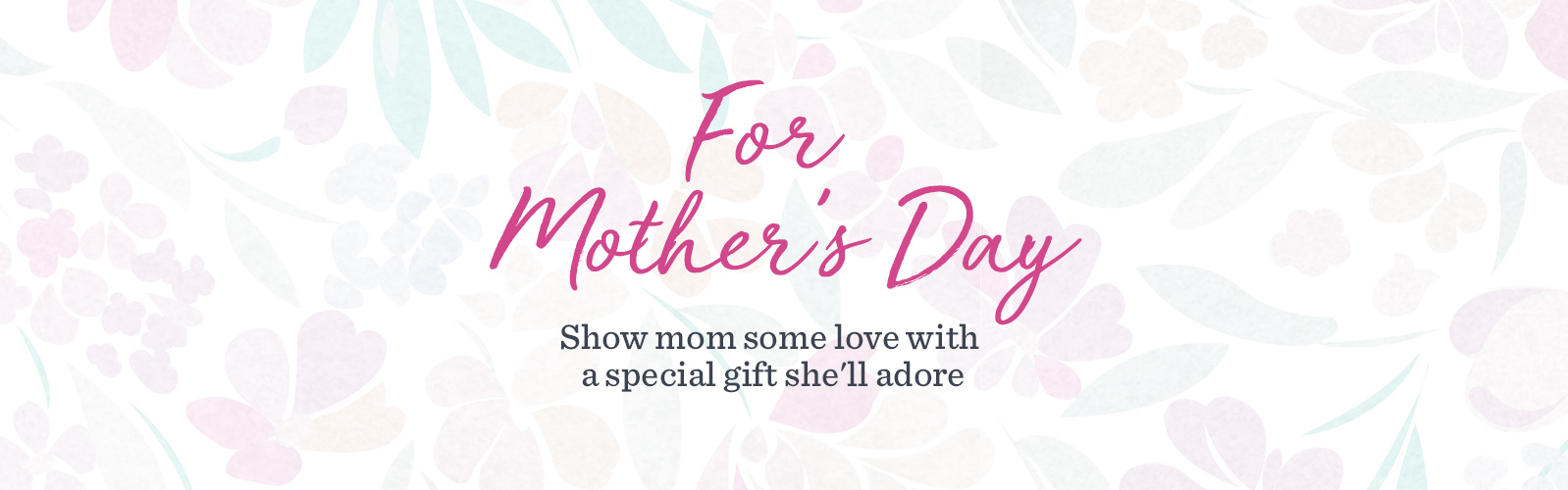 For Mother's Day  Show mom some love with a special gift she'll adore