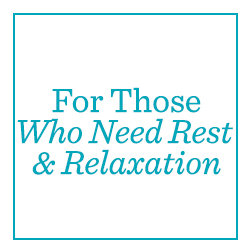 For Those Who Need Rest & Relaxation