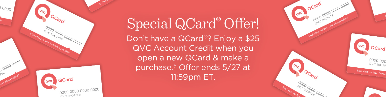 Special QCard® Offer Don't have a QCard®? Enjoy a $25 QVC Account Credit when you open a new QCard & make a purchase.† Offer ends 5/31 at 11:59pm ET.