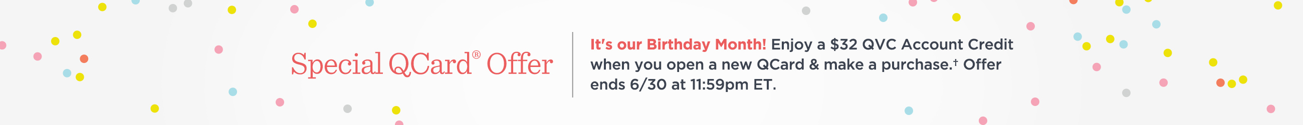 Special QCard® Offer  It's our Birthday Month! Enjoy a $32 QVC Account Credit when you open a new QCard & make a purchase.† Offer ends 6/30 at 11:59pm ET.