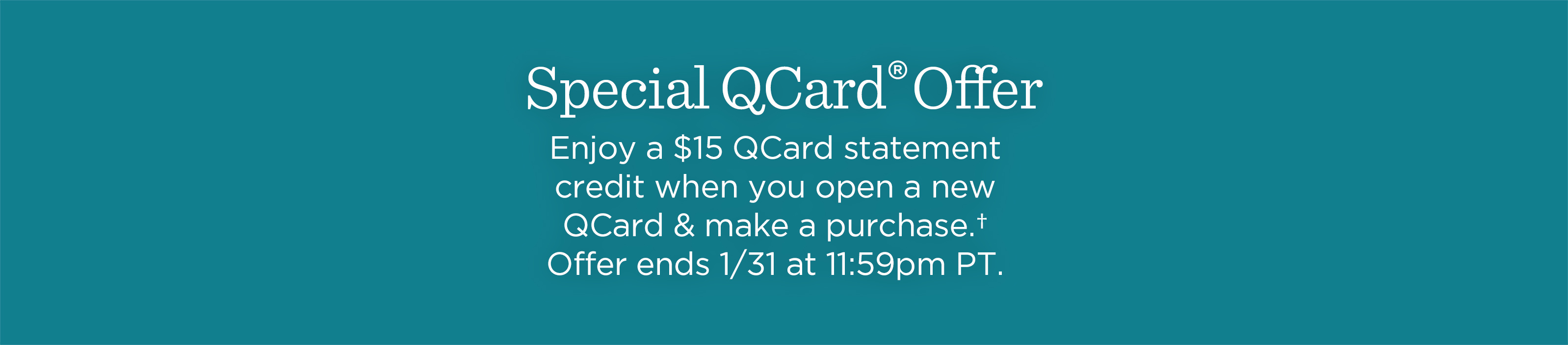 Special QCard® Offer. Enjoy a $15 QCard statement credit when you open a new QCard & make a purchase.† Offer ends 1/31 at 11:59pm PT.