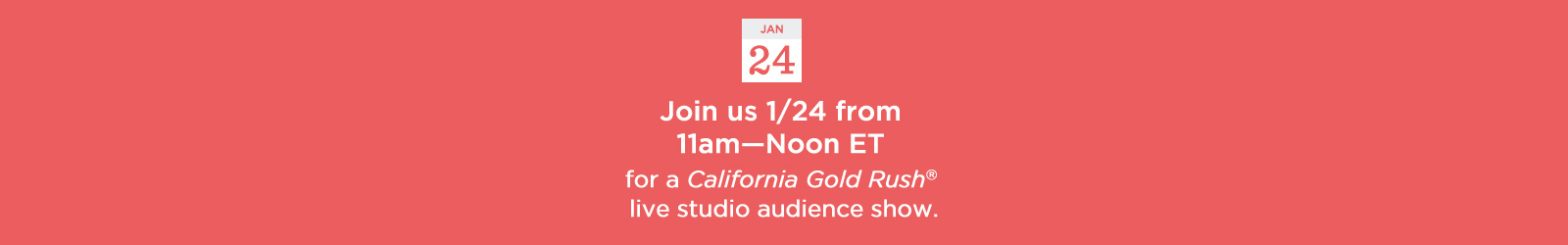 Join us 1/24 from 11am–Noon ET for a California Gold Rush® live studio audience show.