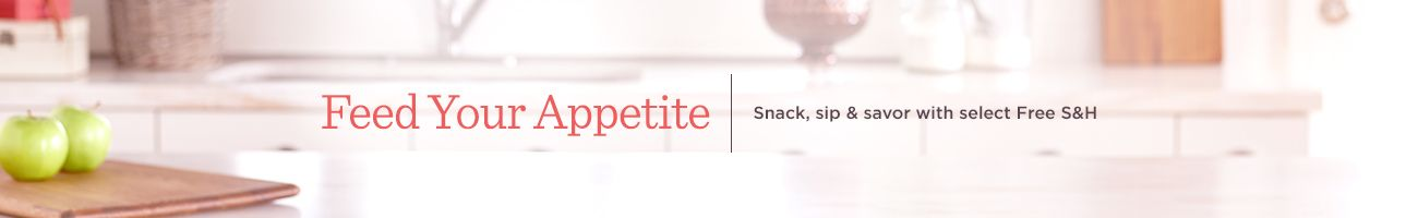 Feed Your Appetite. Snack, sip & savor with select Free S&H