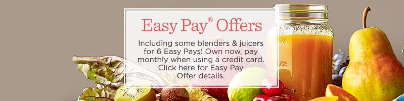 Easy Pay® Offers,  Including some blenders & juicers for 6 Easy Pays! Own now, pay monthly when using a credit card.