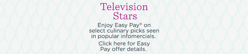 Television Stars. Enjoy Easy Pay® on select culinary picks seen in popular infomercials.  Click here for Easy Pay offer details.