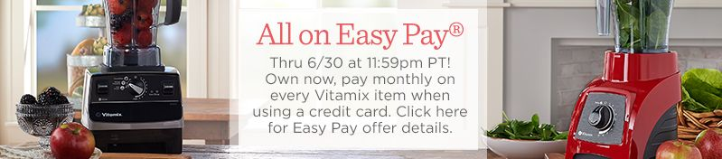 All on Easy Pay®  Thru 6/30 at 11:59pm PT! Own now, pay monthly on every Vitamix item when using a credit card.  Click here for Easy Pay offer details.