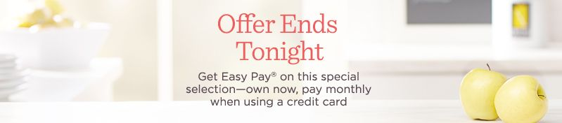 Offer Ends Tonight,  Get Easy Pay on this special selection—own now, pay monthly when using a credit card