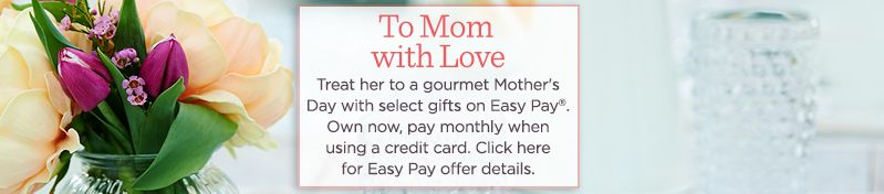 To Mom with Love. Treat her to a gourmet Mother's Day with select gifts on Easy Pay®. Own now, pay monthly when using a credit card. Click here for Easy Pay offer details.