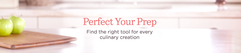 Perfect Your Prep Find the right tool for every culinary creation