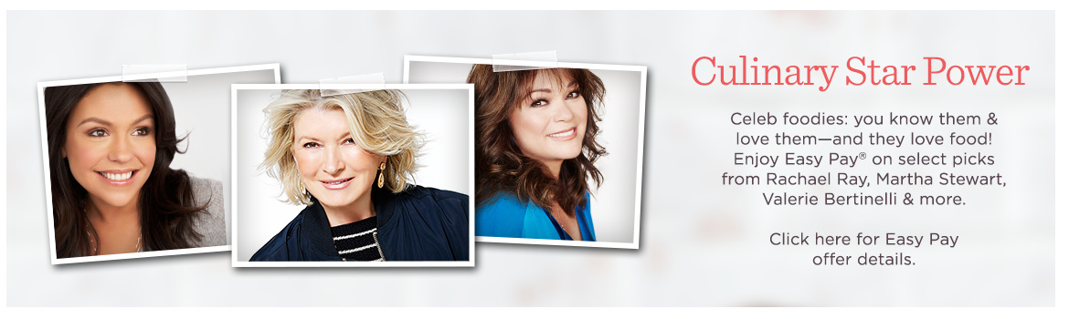 Culinary Star Power  Celeb foodies: you know them & love them—and they love food! Enjoy Easy Pay® on select picks from Rachael Ray, Martha Stewart, Valerie Bertinelli & more.  Click here for Easy Pay offer details.