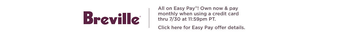 Breville, All on Easy Pay®! Own now & pay monthly when using a credit card thru 7/30 at 11:59pm PT. Click here for Easy Pay offer details.