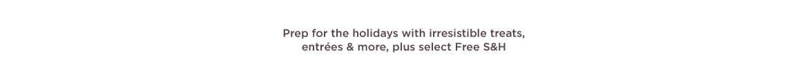 Prep for the holidays with irresistible treats, entrées & more, plus select Free S&H