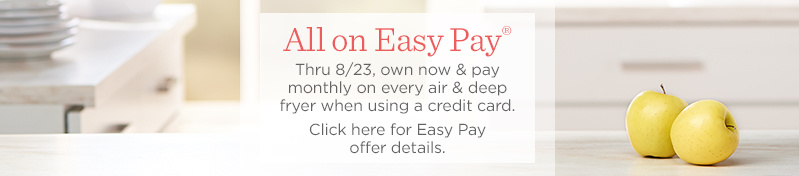 All on Easy Pay®  Thru 8/23, own now & pay monthly on every air & deep fryer when using a credit card.   Click here for Easy Pay offer details.