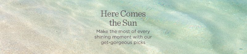Here Comes the Sun  Make the most of every shining moment with our get-gorgeous picks