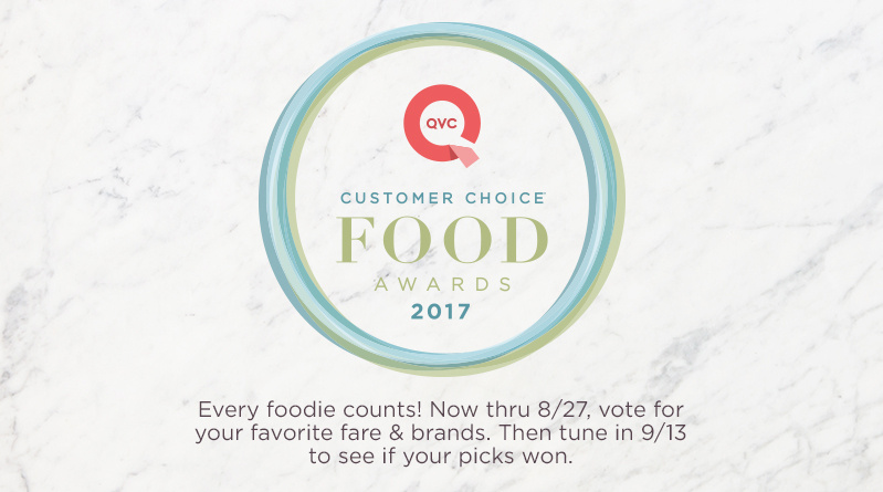 "QVC® Customer Choice® Food Awards 2017   Every foodie counts! Now thru 8/27, vote for your favorite fare & brands. Then tune in 9/13 to see if your picks won. "" title=""QVC® Customer Choice® Food Awards 2017   Every foodie counts! Now thru 8/27, vote for your favorite fare & brands. Then tune in 9/13 to see if your picks won."