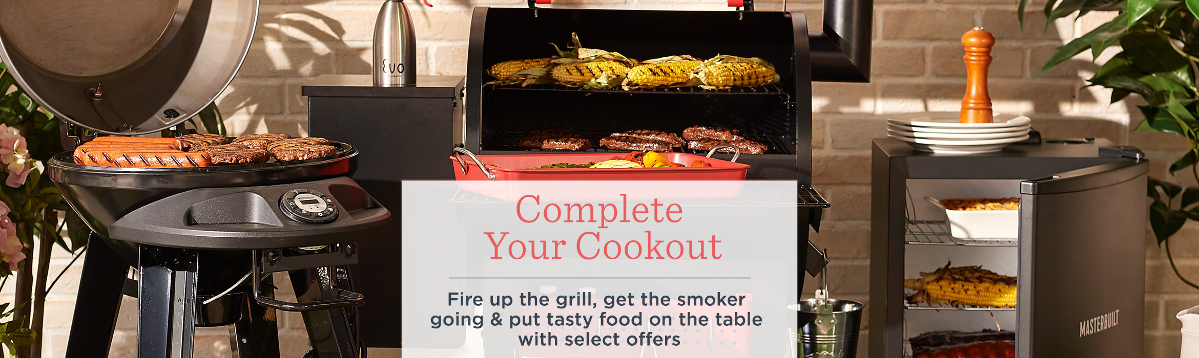 Complete Your Cookout. Fire up the grill, get the smoker going & put tasty food on the table with select offers