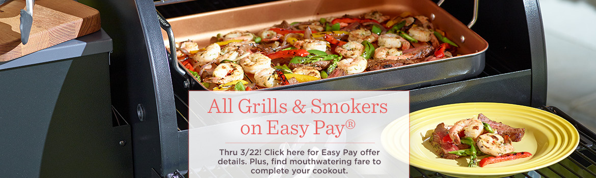 All Grills & Smokers on Easy Pay®   Thru 3/22! Click here for Easy Pay offer details.  Plus, find mouthwatering fare to complete your cookout