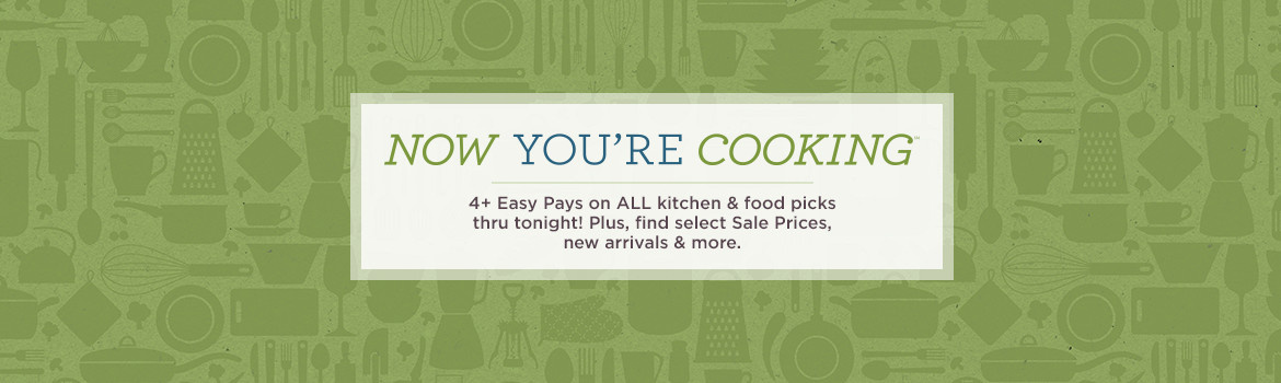 Now You're Cooking (SM) Day. 4+ Easy Pays on ALL kitchen & food picks thru tonight!   Plus, find select Sale Prices, new arrivals & more.