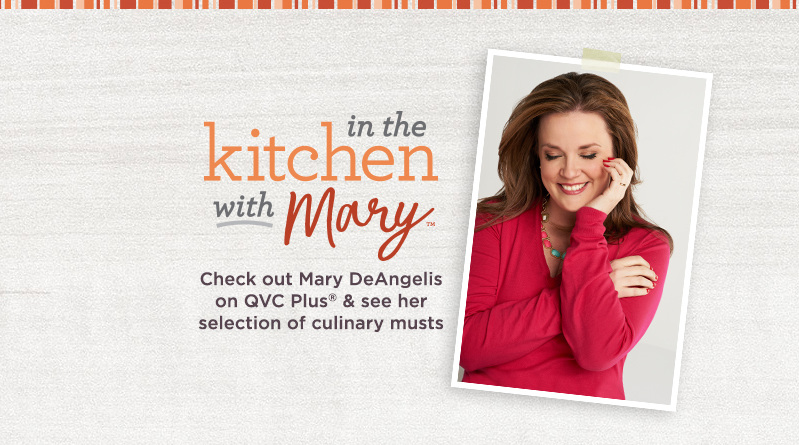 In the Kitchen with Mary, Check out Mary DeAngelis on QVC Plus® & see her selection of culinary musts