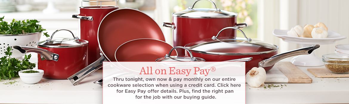 All on Easy Pay®  Thru tonight, own now & pay monthly on our entire cookware selection when using a credit card. Click here for Easy Pay offer details.   Plus, find the right pan for the job with our buying guide.