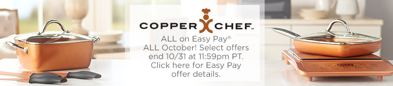 Copper Chef. ALL on Easy Pay® ALL October! Select offers end 10/31 at 11:59pm PT.  Click here for Easy Pay offer details.