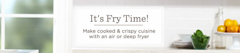 It's Fry Time! Make cooked & crispy cuisine with an air or deep fryer