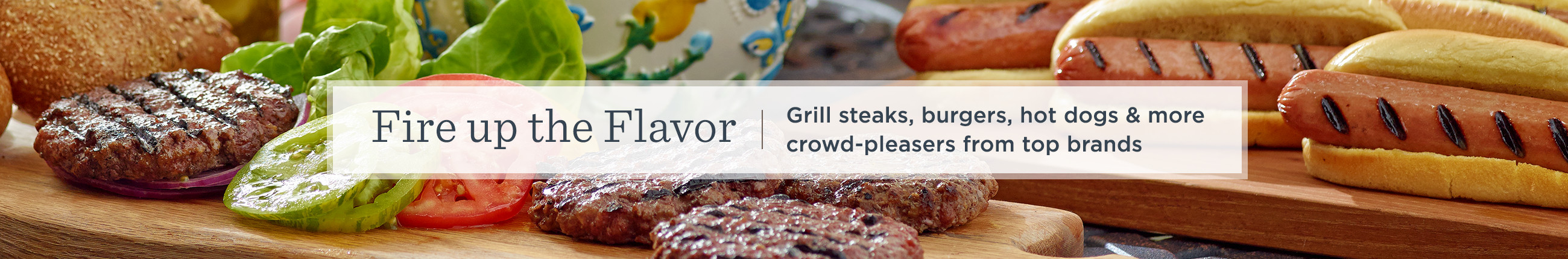 Fire up the Flavor.  Grill steaks, burgers, hot dogs & more crowd-pleasers from top brands.