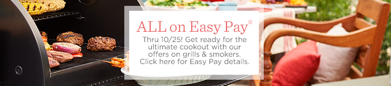 ALL on Easy Pay® Thru 10/25! Get ready for the ultimate cookout with our offers on grills & smokers.  Click here for Easy Pay details.
