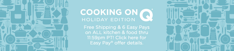 Cooking on Q®—Holiday Edition. Free Shipping & 6 Easy Pays on ALL kitchen & food thru 11:59pm PT!   Click here for Easy Pay® offer details.