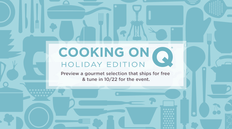 Cooking on Q®—Holiday Edition. Preview a gourmet selection that ships for free & tune in 10/22 for the event.